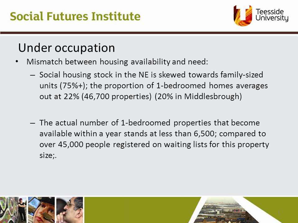 Under occupation Mismatch between housing availability and need: – Social housing stock in the NE is skewed towards family-sized units (75%+); the proportion of 1-bedroomed homes averages out at 22% (46,700 properties) (20% in Middlesbrough) – The actual number of 1-bedroomed properties that become available within a year stands at less than 6,500; compared to over 45,000 people registered on waiting lists for this property size;.