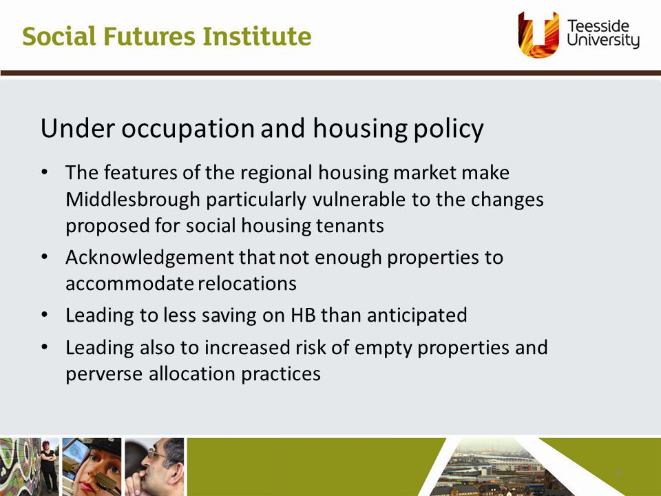 Under occupation and housing policy The features of the regional housing market make Middlesbrough particularly vulnerable to the changes proposed for social housing tenants Acknowledgement that not enough properties to accommodate relocations Leading to less saving on HB than anticipated Leading also to increased risk of empty properties and perverse allocation practices 6