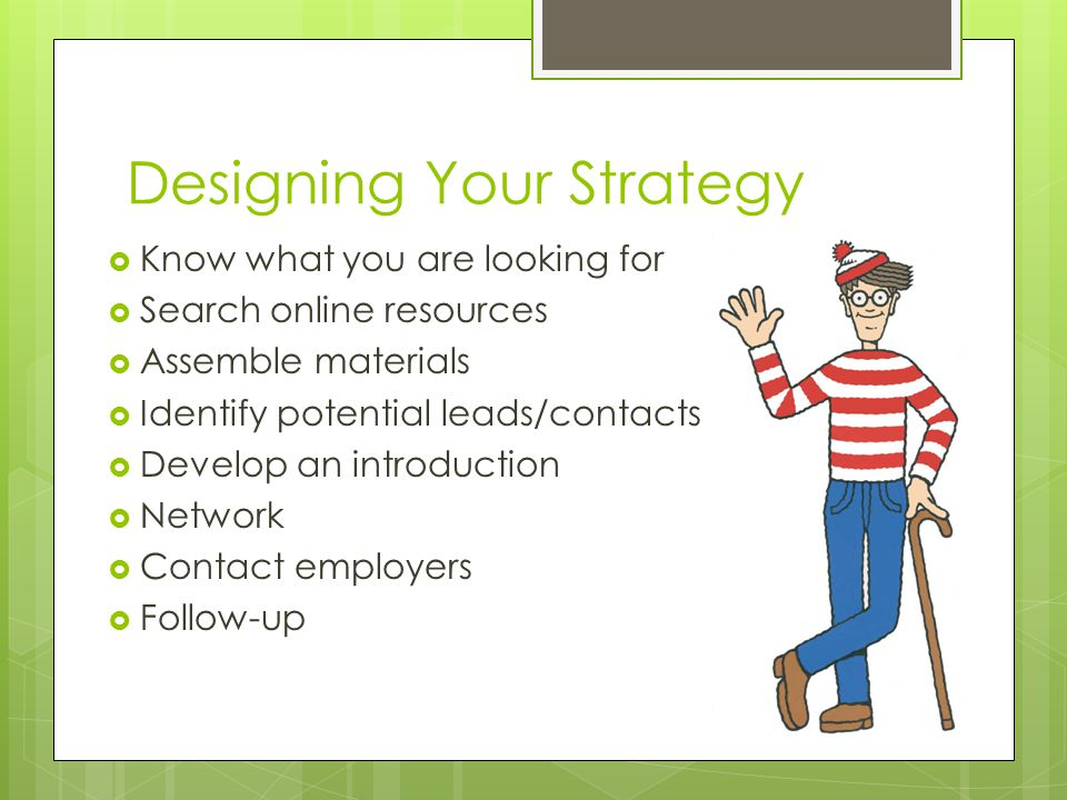 Designing Your Strategy KKnow what you are looking for SSearch online resources AAssemble materials IIdentify potential leads/contacts DDevelop an introduction NNetwork CContact employers FFollow-up