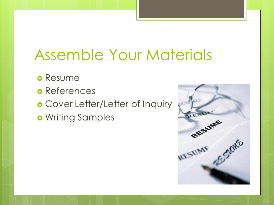 Assemble Your Materials  Resume  References  Cover Letter/Letter of Inquiry  Writing Samples