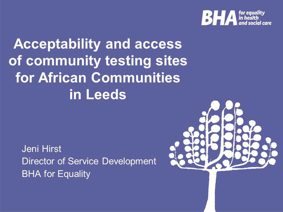 Acceptability and access of community testing sites for African Communities in Leeds Jeni Hirst Director of Service Development BHA for Equality