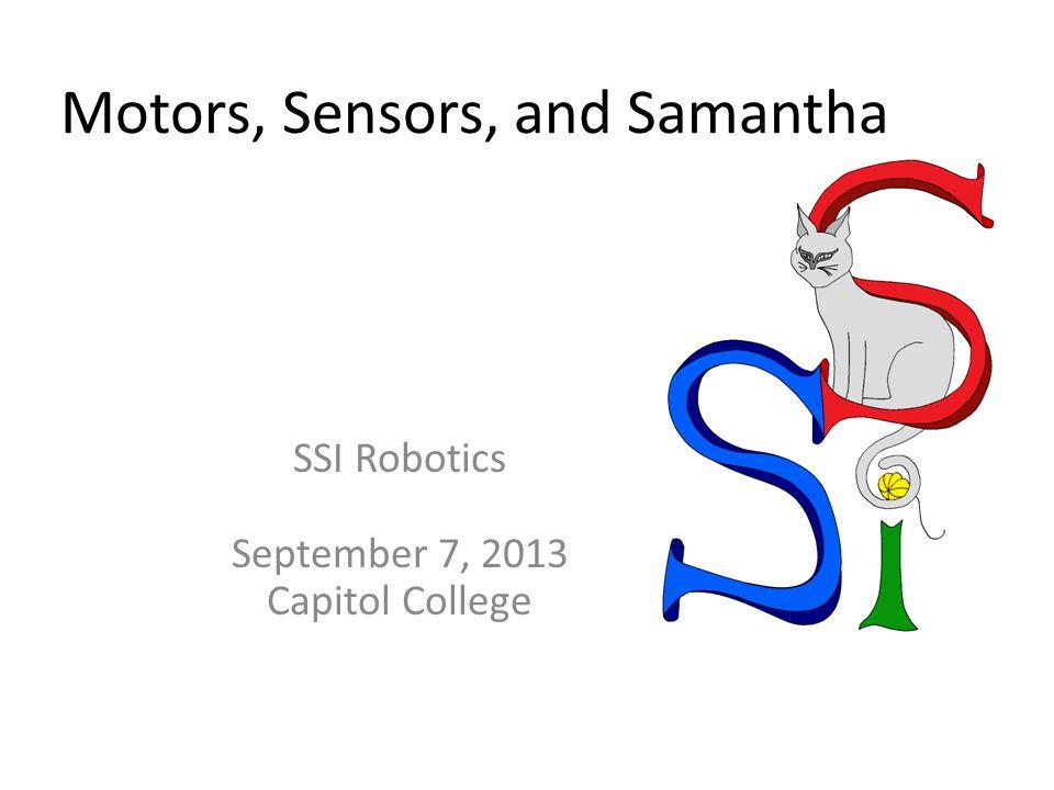 Motors, Sensors, and Samantha SSI Robotics September 7, 2013 Capitol College