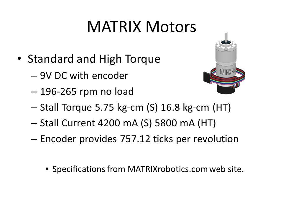 MATRIX Motors Standard and High Torque – 9V DC with encoder – 196-265 rpm no load – Stall Torque 5.75 kg-cm (S) 16.8 kg-cm (HT) – Stall Current 4200 mA (S) 5800 mA (HT) – Encoder provides 757.12 ticks per revolution Specifications from MATRIXrobotics.com web site.