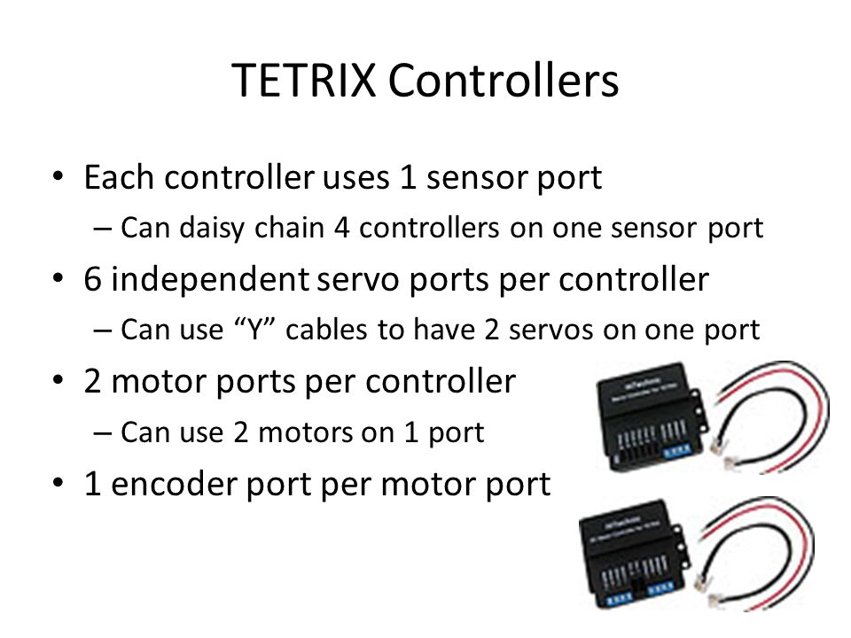 Each controller uses 1 sensor port – Can daisy chain 4 controllers on one sensor port 6 independent servo ports per controller – Can use Y cables to have 2 servos on one port 2 motor ports per controller – Can use 2 motors on 1 port 1 encoder port per motor port TETRIX Controllers