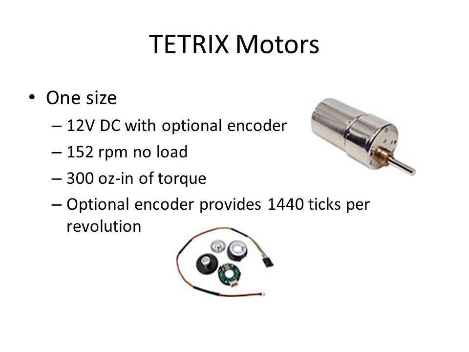 TETRIX Motors One size – 12V DC with optional encoder – 152 rpm no load – 300 oz-in of torque – Optional encoder provides 1440 ticks per revolution