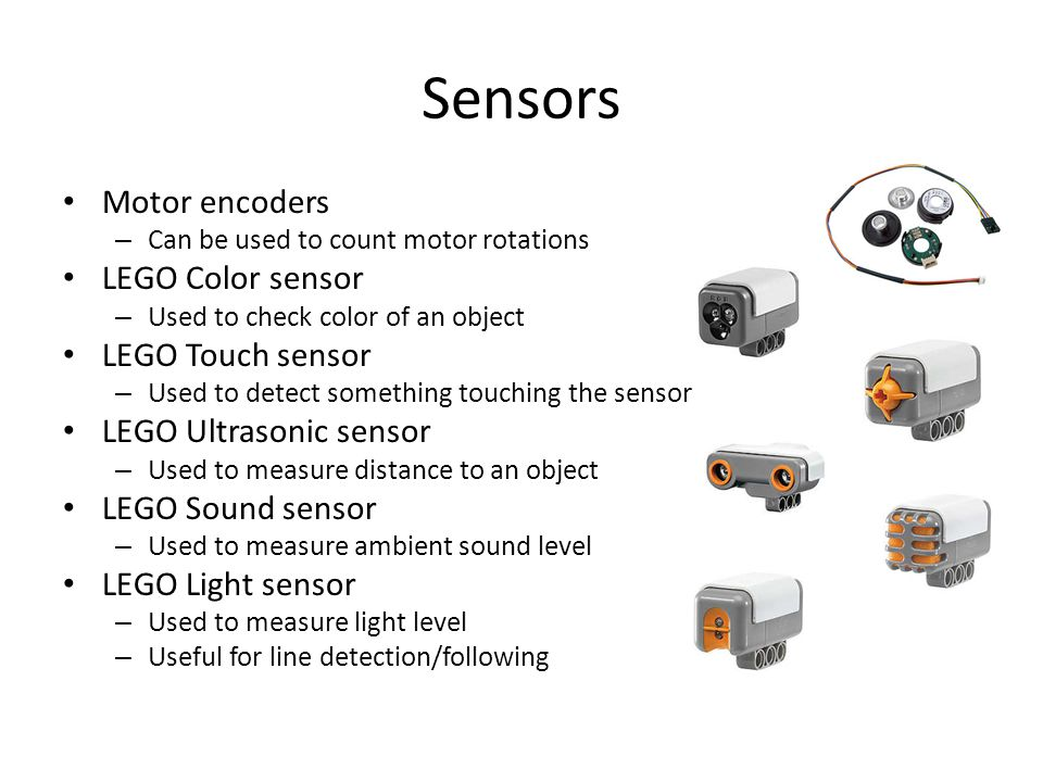 Sensors Motor encoders – Can be used to count motor rotations LEGO Color sensor – Used to check color of an object LEGO Touch sensor – Used to detect something touching the sensor LEGO Ultrasonic sensor – Used to measure distance to an object LEGO Sound sensor – Used to measure ambient sound level LEGO Light sensor – Used to measure light level – Useful for line detection/following