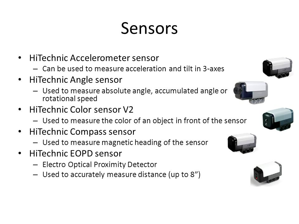 Sensors HiTechnic Accelerometer sensor – Can be used to measure acceleration and tilt in 3-axes HiTechnic Angle sensor – Used to measure absolute angle, accumulated angle or rotational speed HiTechnic Color sensor V2 – Used to measure the color of an object in front of the sensor HiTechnic Compass sensor – Used to measure magnetic heading of the sensor HiTechnic EOPD sensor – Electro Optical Proximity Detector – Used to accurately measure distance (up to 8 )