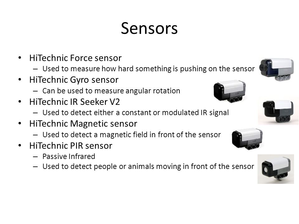 Sensors HiTechnic Force sensor – Used to measure how hard something is pushing on the sensor HiTechnic Gyro sensor – Can be used to measure angular rotation HiTechnic IR Seeker V2 – Used to detect either a constant or modulated IR signal HiTechnic Magnetic sensor – Used to detect a magnetic field in front of the sensor HiTechnic PIR sensor – Passive Infrared – Used to detect people or animals moving in front of the sensor