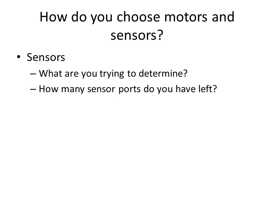 How do you choose motors and sensors. Sensors – What are you trying to determine.