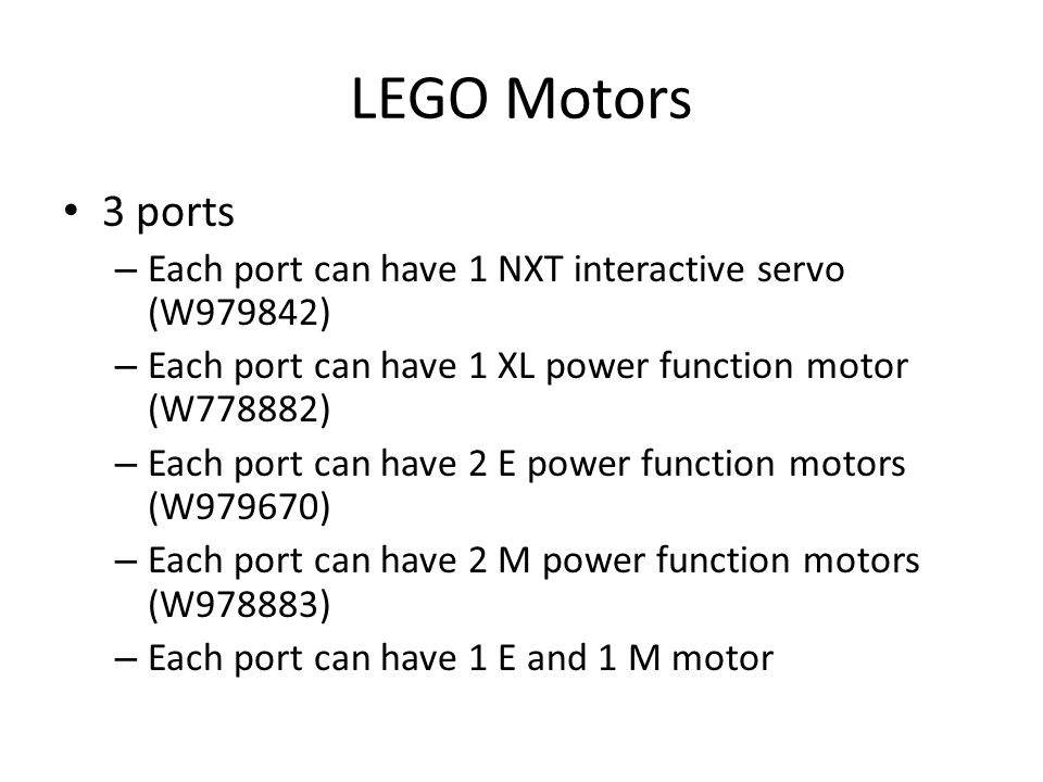 3 ports – Each port can have 1 NXT interactive servo (W979842) – Each port can have 1 XL power function motor (W778882) – Each port can have 2 E power function motors (W979670) – Each port can have 2 M power function motors (W978883) – Each port can have 1 E and 1 M motor LEGO Motors
