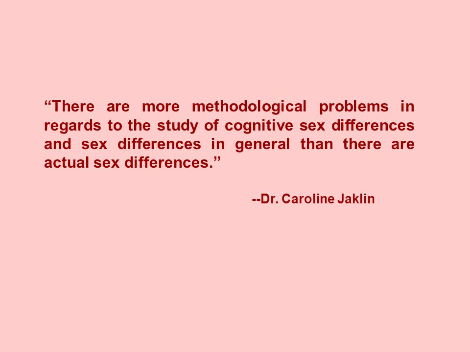There are more methodological problems in regards to the study of cognitive sex differences and sex differences in general than there are actual sex differences. --Dr.
