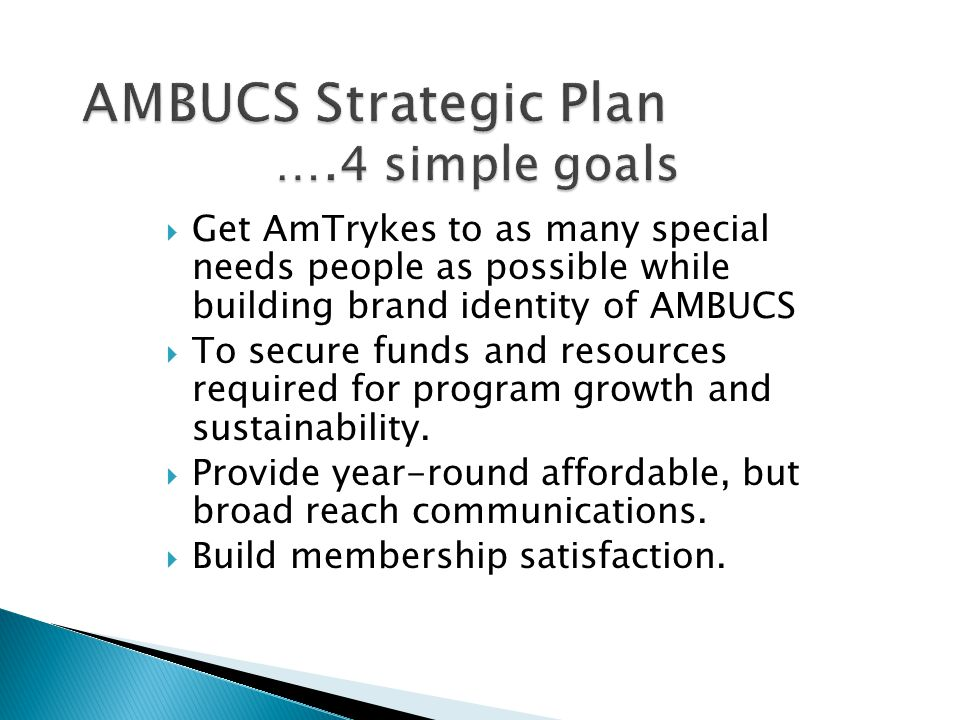  Get AmTrykes to as many special needs people as possible while building brand identity of AMBUCS  To secure funds and resources required for program growth and sustainability.
