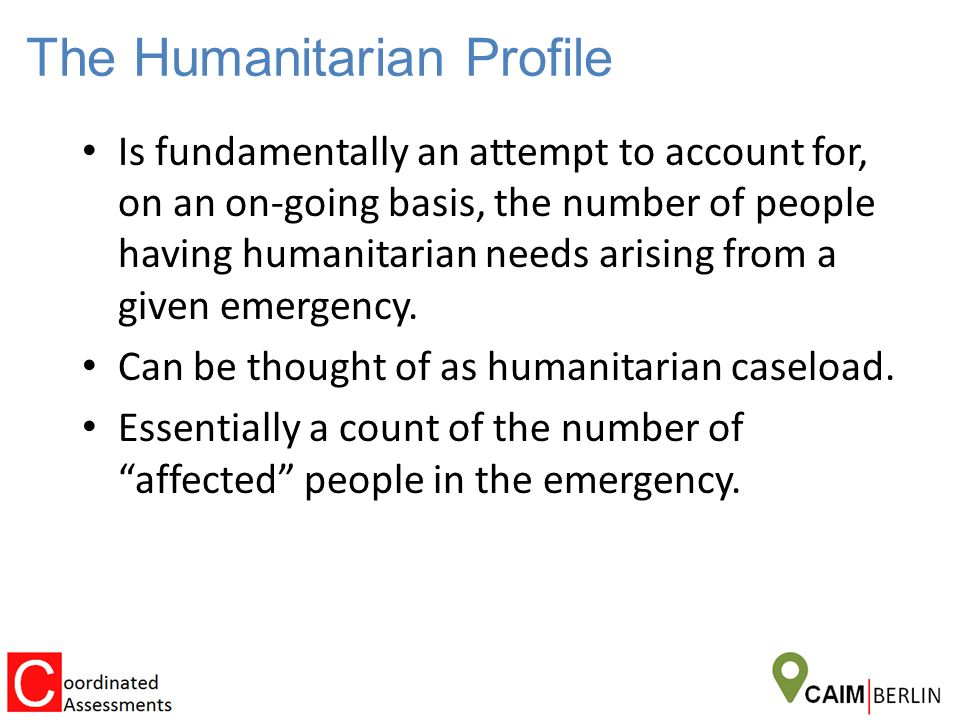 The Humanitarian Profile Is fundamentally an attempt to account for, on an on-going basis, the number of people having humanitarian needs arising from a given emergency.