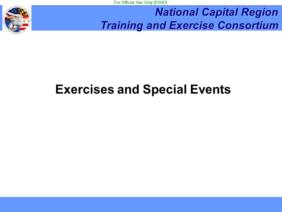 Exercises and Special Events National Capital Region Training and Exercise Consortium For Official Use Only (FOUO)