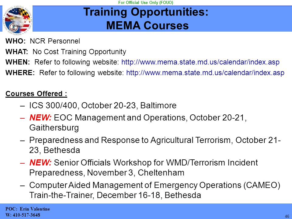 46 WHO: NCR Personnel WHAT: No Cost Training Opportunity WHEN: Refer to following website: http://www.mema.state.md.us/calendar/index.asp WHERE: Refer