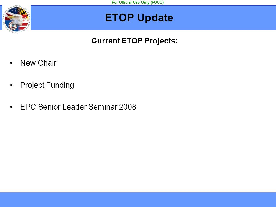 ETOP Update Current ETOP Projects: New Chair Project Funding EPC Senior Leader Seminar 2008 For Official Use Only (FOUO)