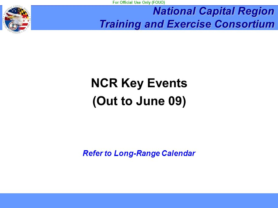 NCR Key Events (Out to June 09) Refer to Long-Range Calendar National Capital Region Training and Exercise Consortium For Official Use Only (FOUO)