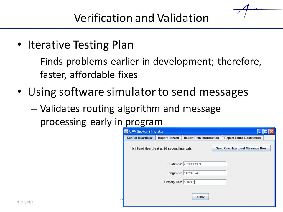 TEAM Verification and Validation Iterative Testing Plan – Finds problems earlier in development; therefore, faster, affordable fixes Using software simulator to send messages – Validates routing algorithm and message processing early in program 19 03/15/2011 A-Team Proprietary Information – Mock Competition Sensitive
