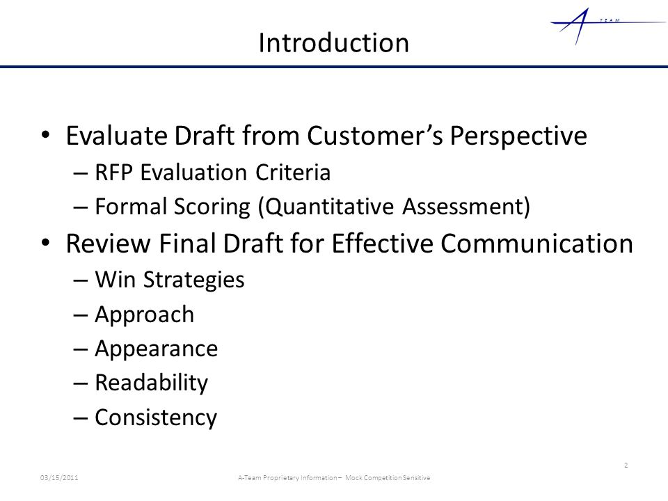 TEAM Introduction Evaluate Draft from Customer's Perspective – RFP Evaluation Criteria – Formal Scoring (Quantitative Assessment) Review Final Draft for Effective Communication – Win Strategies – Approach – Appearance – Readability – Consistency 2 03/15/2011A-Team Proprietary Information – Mock Competition Sensitive