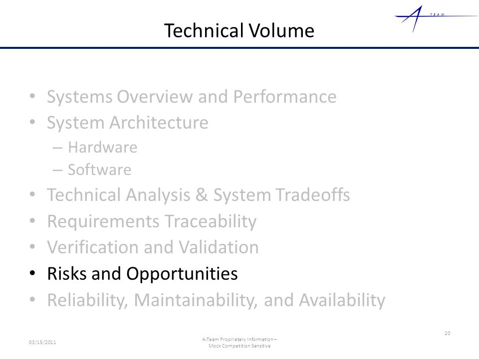 TEAM Technical Volume Systems Overview and Performance System Architecture – Hardware – Software Technical Analysis & System Tradeoffs Requirements Traceability Verification and Validation Risks and Opportunities Reliability, Maintainability, and Availability 20 03/15/2011 A-Team Proprietary Information – Mock Competition Sensitive