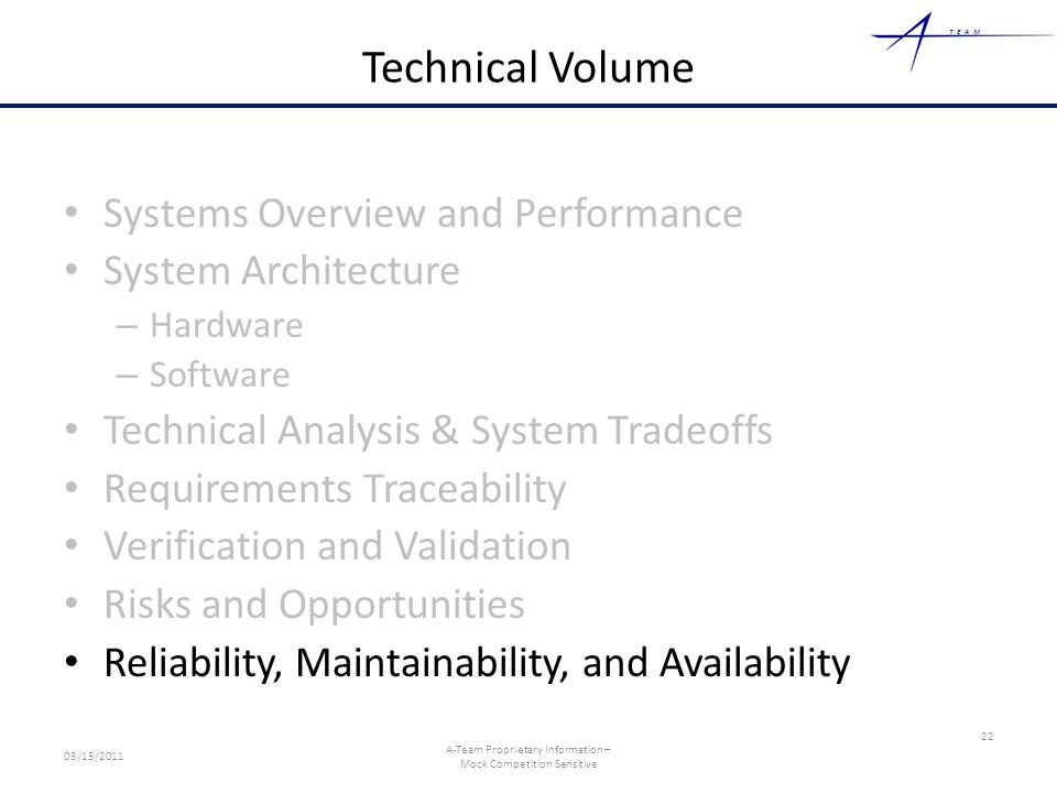 TEAM Technical Volume Systems Overview and Performance System Architecture – Hardware – Software Technical Analysis & System Tradeoffs Requirements Traceability Verification and Validation Risks and Opportunities Reliability, Maintainability, and Availability 22 03/15/2011 A-Team Proprietary Information – Mock Competition Sensitive