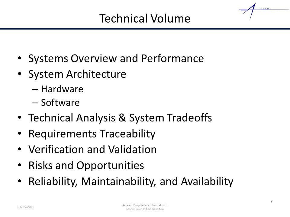 TEAM Technical Volume Systems Overview and Performance System Architecture – Hardware – Software Technical Analysis & System Tradeoffs Requirements Traceability Verification and Validation Risks and Opportunities Reliability, Maintainability, and Availability 6 03/15/2011 A-Team Proprietary Information – Mock Competition Sensitive