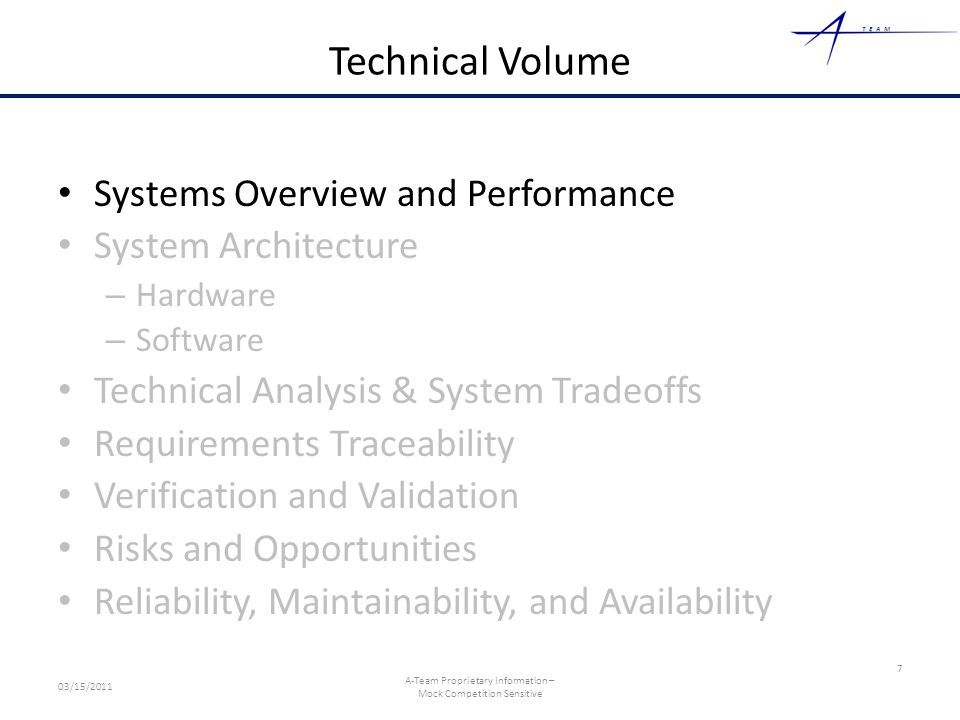 TEAM Technical Volume Systems Overview and Performance System Architecture – Hardware – Software Technical Analysis & System Tradeoffs Requirements Traceability Verification and Validation Risks and Opportunities Reliability, Maintainability, and Availability 7 03/15/2011 A-Team Proprietary Information – Mock Competition Sensitive