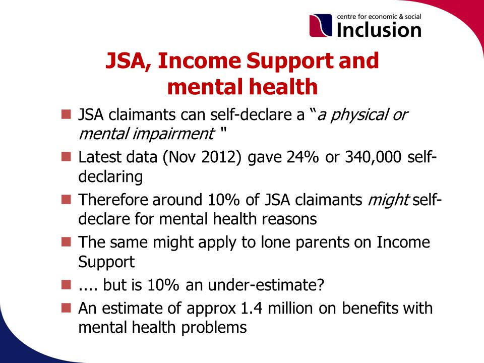 JSA, Income Support and mental health JSA claimants can self-declare a a physical or mental impairment Latest data (Nov 2012) gave 24% or 340,000 self- declaring Therefore around 10% of JSA claimants might self- declare for mental health reasons The same might apply to lone parents on Income Support....