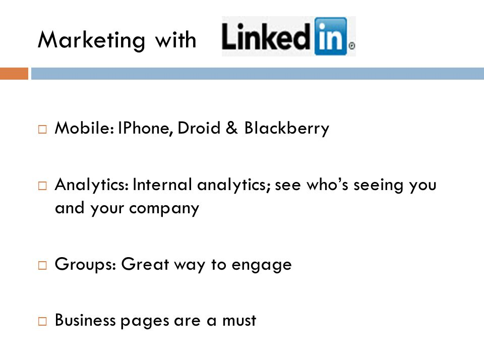 Marketing with  Mobile: IPhone, Droid & Blackberry  Analytics: Internal analytics; see who's seeing you and your company  Groups: Great way to engage  Business pages are a must