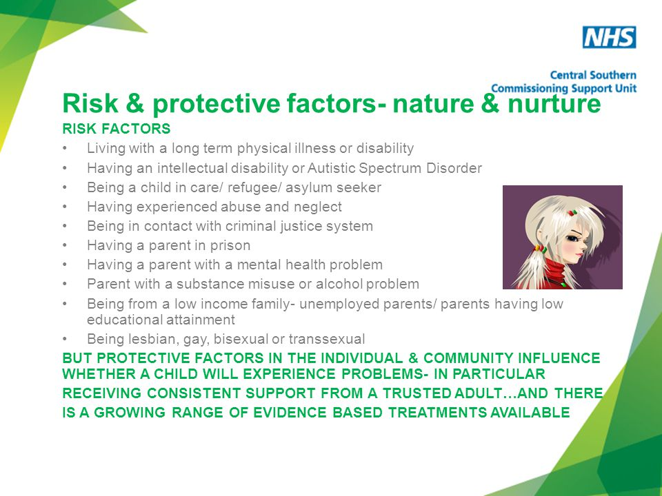 Risk & protective factors- nature & nurture RISK FACTORS Living with a long term physical illness or disability Having an intellectual disability or Autistic Spectrum Disorder Being a child in care/ refugee/ asylum seeker Having experienced abuse and neglect Being in contact with criminal justice system Having a parent in prison Having a parent with a mental health problem Parent with a substance misuse or alcohol problem Being from a low income family- unemployed parents/ parents having low educational attainment Being lesbian, gay, bisexual or transsexual BUT PROTECTIVE FACTORS IN THE INDIVIDUAL & COMMUNITY INFLUENCE WHETHER A CHILD WILL EXPERIENCE PROBLEMS- IN PARTICULAR RECEIVING CONSISTENT SUPPORT FROM A TRUSTED ADULT…AND THERE IS A GROWING RANGE OF EVIDENCE BASED TREATMENTS AVAILABLE