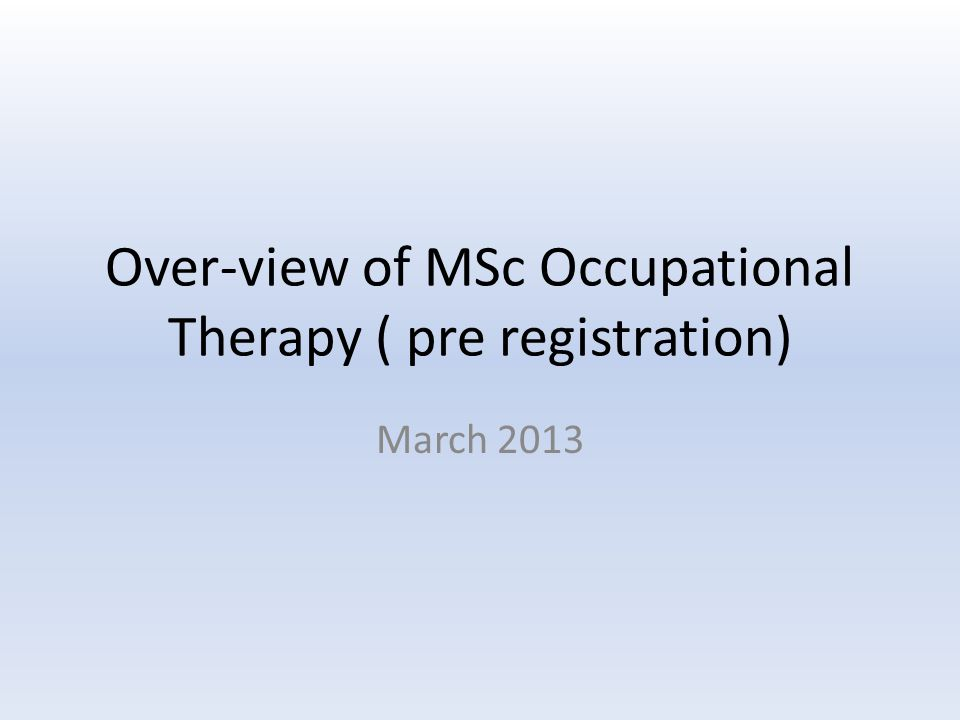 Over-view of MSc Occupational Therapy ( pre registration) March 2013