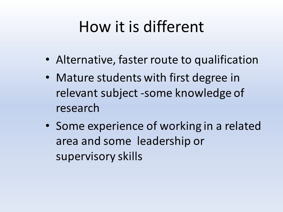 How it is different Alternative, faster route to qualification Mature students with first degree in relevant subject -some knowledge of research Some
