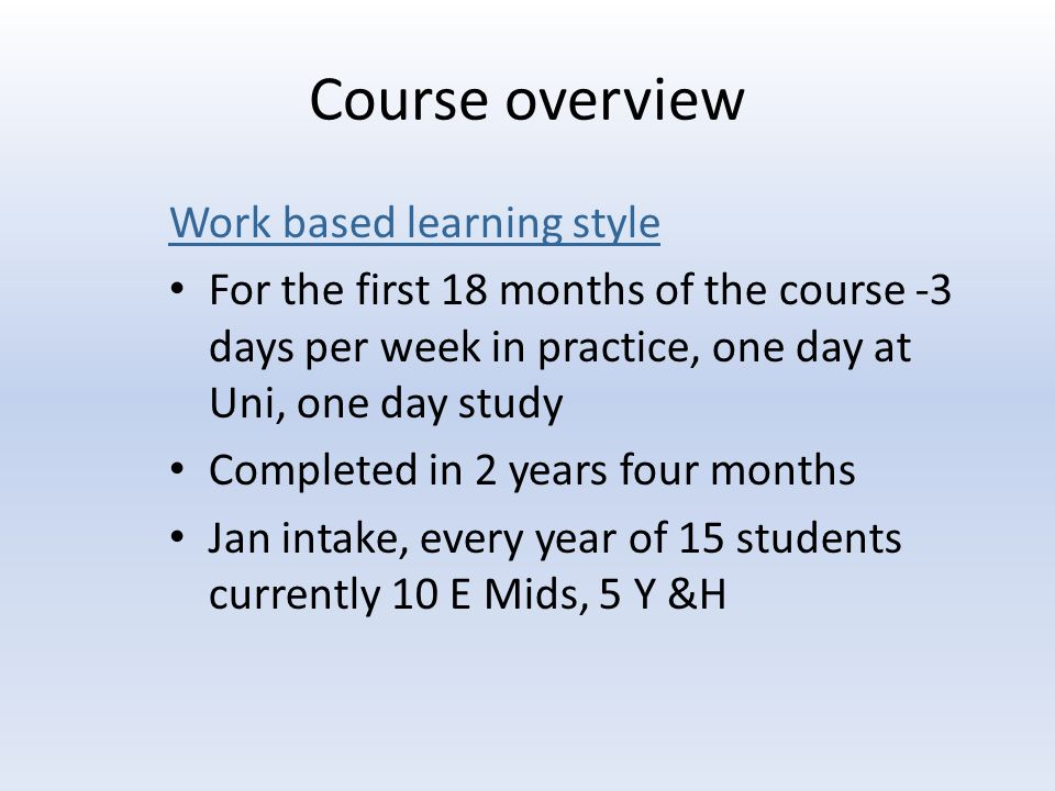 Course overview Work based learning style For the first 18 months of the course -3 days per week in practice, one day at Uni, one day study Completed