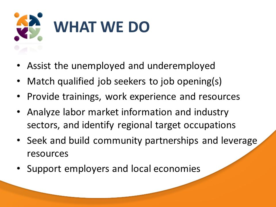 WHAT WE DO Assist the unemployed and underemployed Match qualified job seekers to job opening(s) Provide trainings, work experience and resources Analyze labor market information and industry sectors, and identify regional target occupations Seek and build community partnerships and leverage resources Support employers and local economies