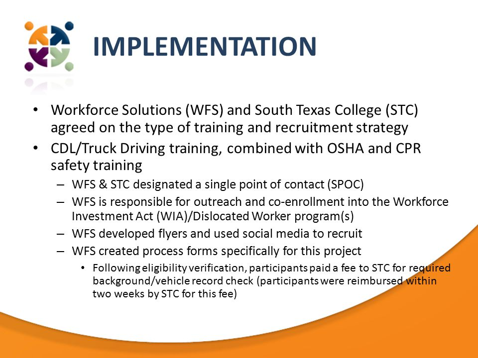 IMPLEMENTATION Workforce Solutions (WFS) and South Texas College (STC) agreed on the type of training and recruitment strategy CDL/Truck Driving training, combined with OSHA and CPR safety training – WFS & STC designated a single point of contact (SPOC) – WFS is responsible for outreach and co-enrollment into the Workforce Investment Act (WIA)/Dislocated Worker program(s) – WFS developed flyers and used social media to recruit – WFS created process forms specifically for this project Following eligibility verification, participants paid a fee to STC for required background/vehicle record check (participants were reimbursed within two weeks by STC for this fee)