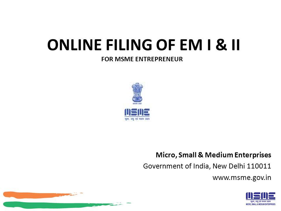 ONLINE FILING OF EM I & II FOR MSME ENTREPRENEUR Micro, Small & Medium Enterprises Government of India, New Delhi 110011 www.msme.gov.in