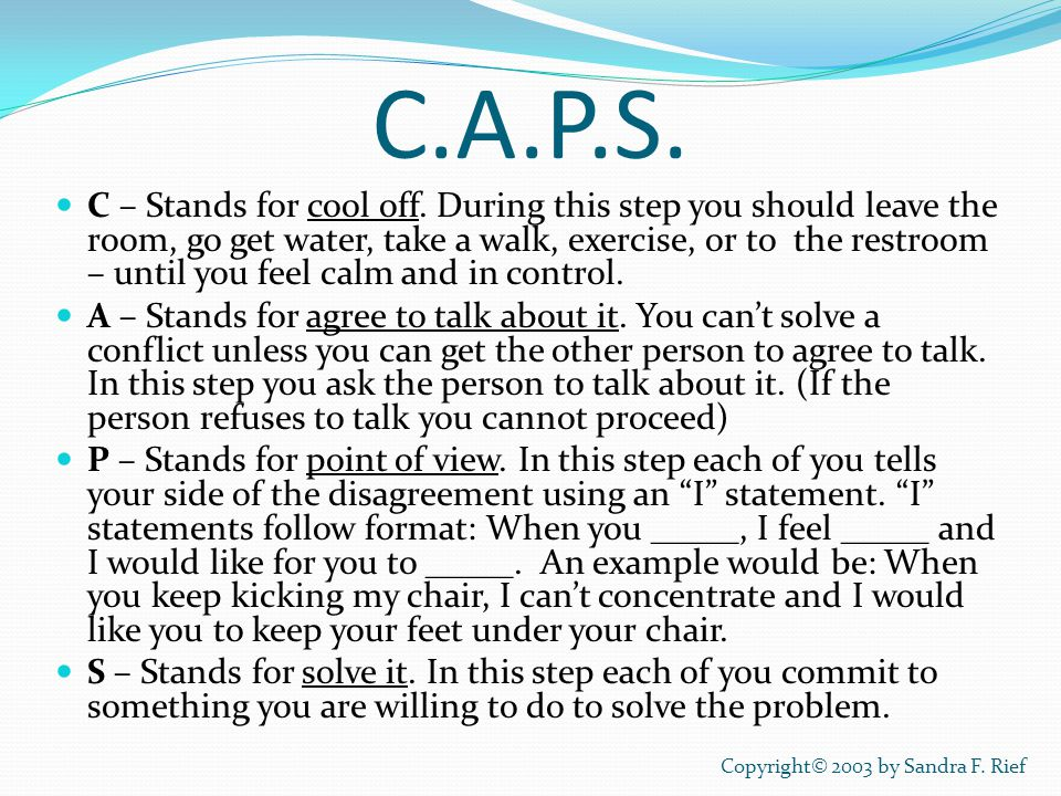 C.A.P.S. C – Stands for cool off. During this step you should leave the room, go get water, take a walk, exercise, or to the restroom – until you feel
