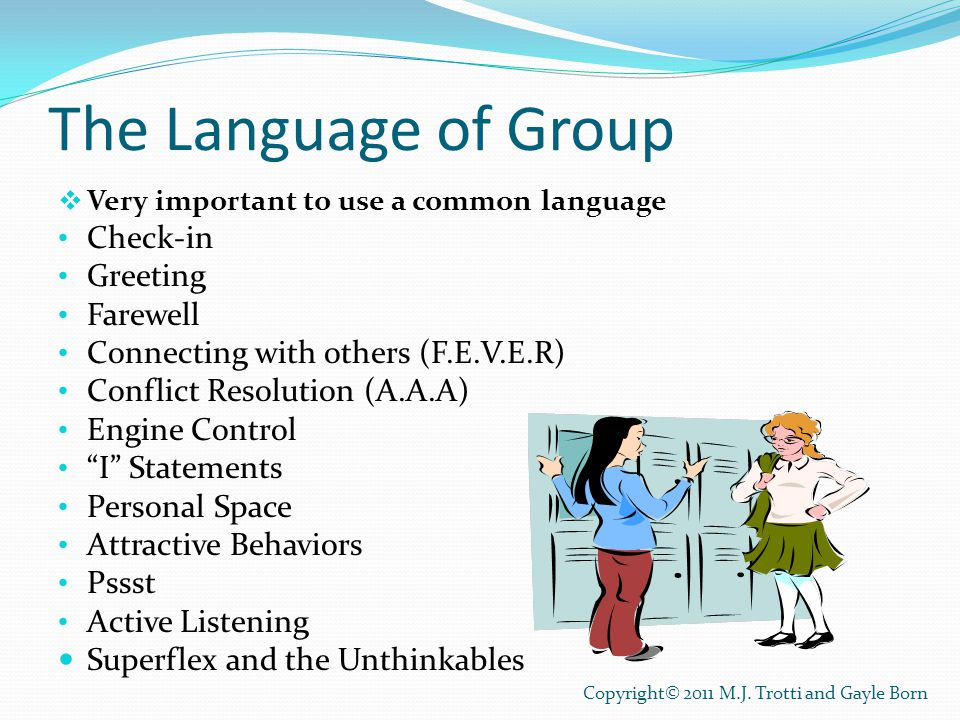 The Language of Group  Very important to use a common language Check-in Greeting Farewell Connecting with others (F.E.V.E.R) Conflict Resolution (A.A