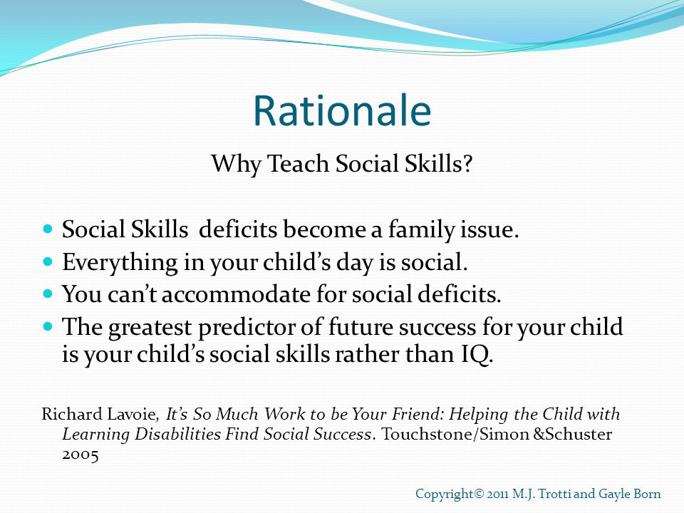 Rationale Why Teach Social Skills? Social Skills deficits become a family issue. Everything in your child's day is social. You can't accommodate for s