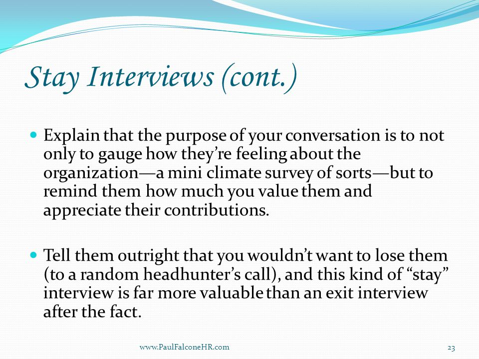 Stay Interviews (cont.) Explain that the purpose of your conversation is to not only to gauge how they're feeling about the organization—a mini climate survey of sorts—but to remind them how much you value them and appreciate their contributions.