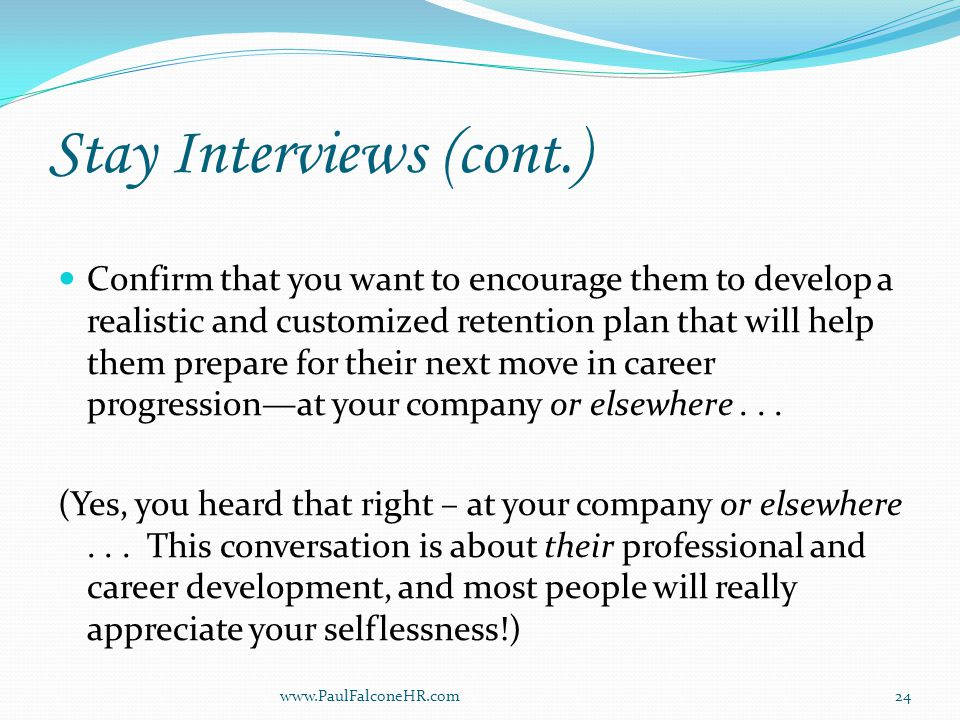 Stay Interviews (cont.) Confirm that you want to encourage them to develop a realistic and customized retention plan that will help them prepare for their next move in career progression—at your company or elsewhere...