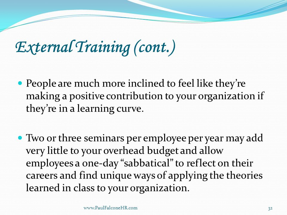 External Training (cont.) People are much more inclined to feel like they're making a positive contribution to your organization if they're in a learning curve.