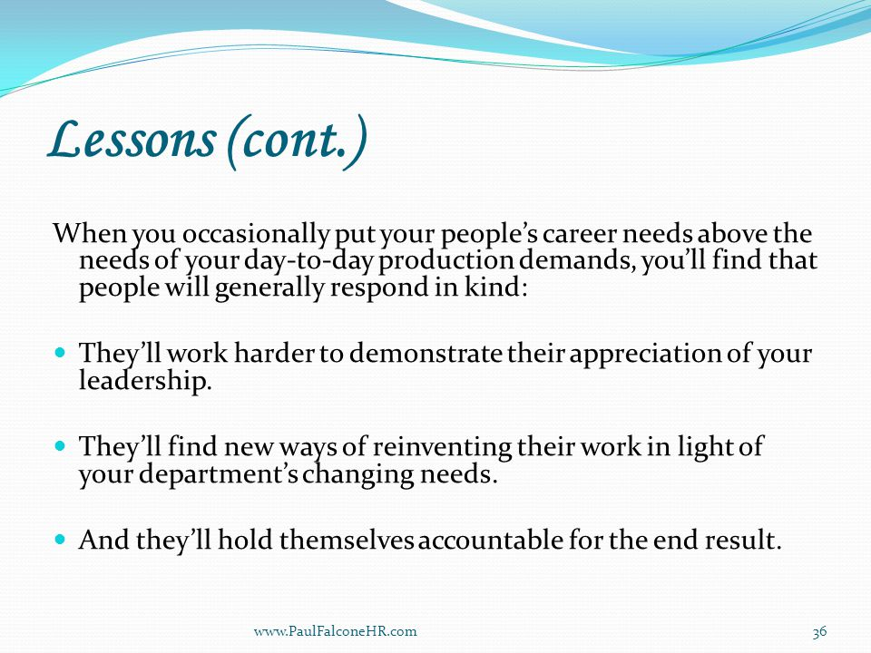 Lessons (cont.) When you occasionally put your people's career needs above the needs of your day-to-day production demands, you'll find that people will generally respond in kind: They'll work harder to demonstrate their appreciation of your leadership.