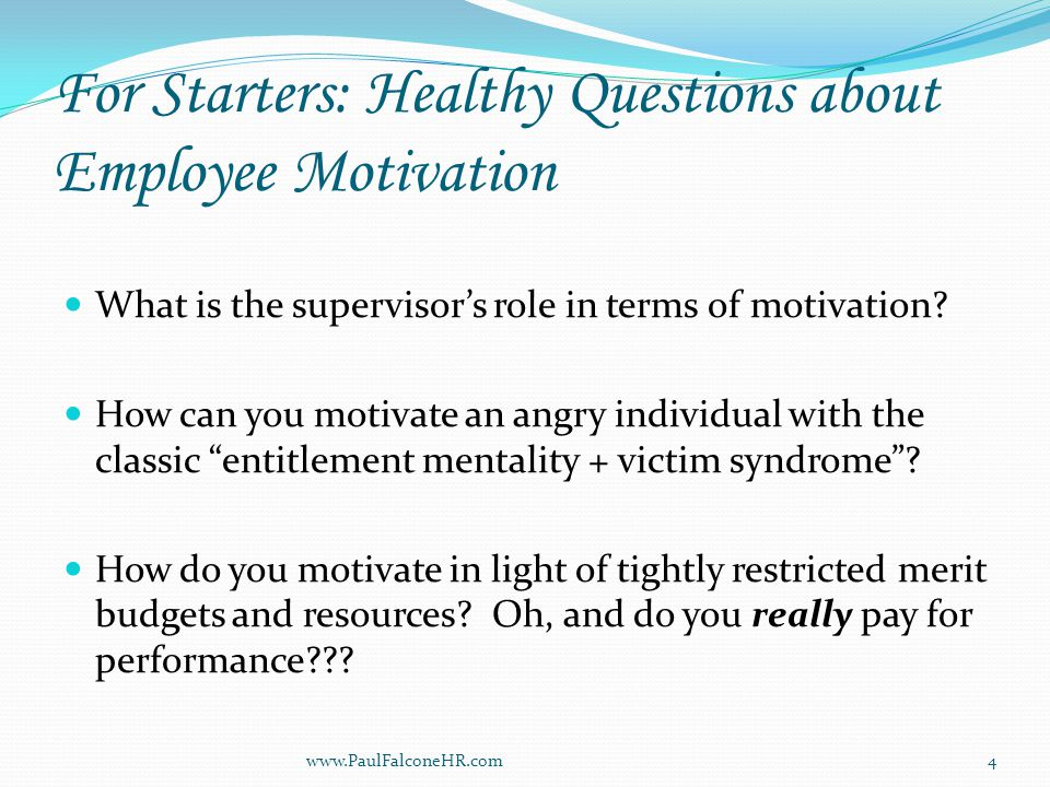 For Starters: Healthy Questions about Employee Motivation What is the supervisor's role in terms of motivation.