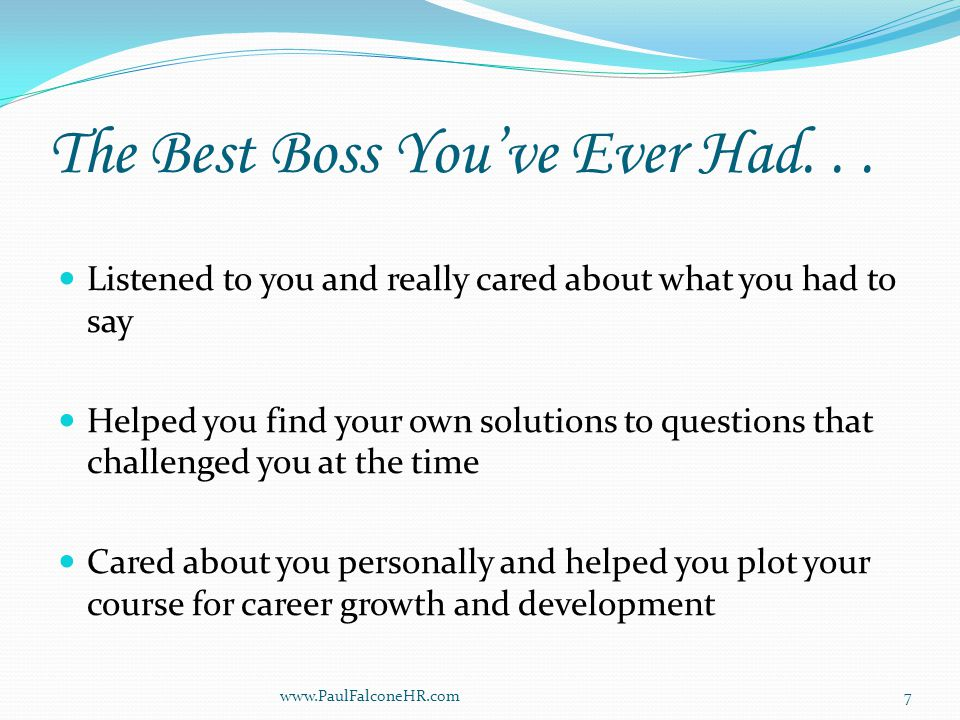 Best Boss (cont.) Made you feel welcome and created an inclusive group experience / had your back Held you to very high standards but was fair and consistent in the application of company rules At times expected more of you than you expected of yourself or believed you were capable of www.PaulFalconeHR.com8
