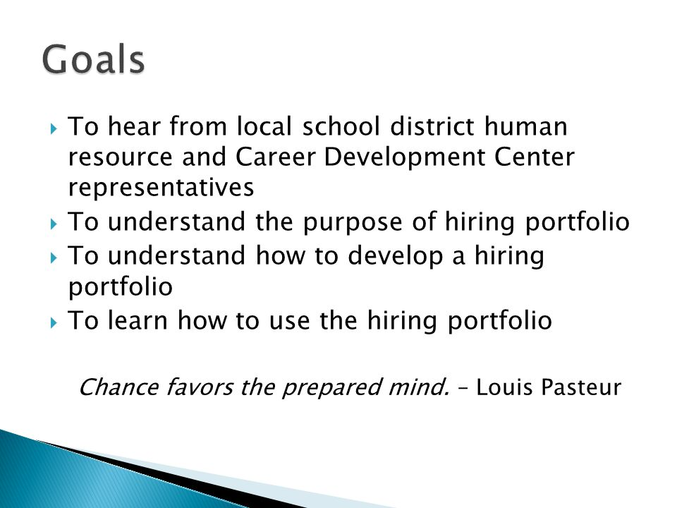  To hear from local school district human resource and Career Development Center representatives  To understand the purpose of hiring portfolio  To understand how to develop a hiring portfolio  To learn how to use the hiring portfolio Chance favors the prepared mind.