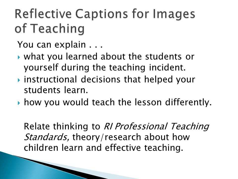 You can explain...  what you learned about the students or yourself during the teaching incident.  instructional decisions that helped your students