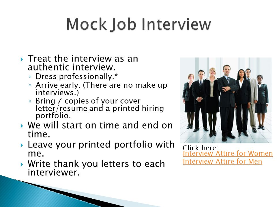  Treat the interview as an authentic interview. ◦ Dress professionally.* ◦ Arrive early. (There are no make up interviews.) ◦ Bring 7 copies of your