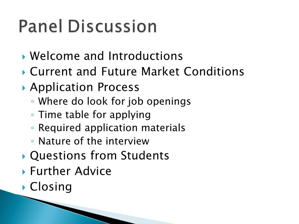  Welcome and Introductions  Current and Future Market Conditions  Application Process ◦ Where do look for job openings ◦ Time table for applying ◦ Required application materials ◦ Nature of the interview  Questions from Students  Further Advice  Closing