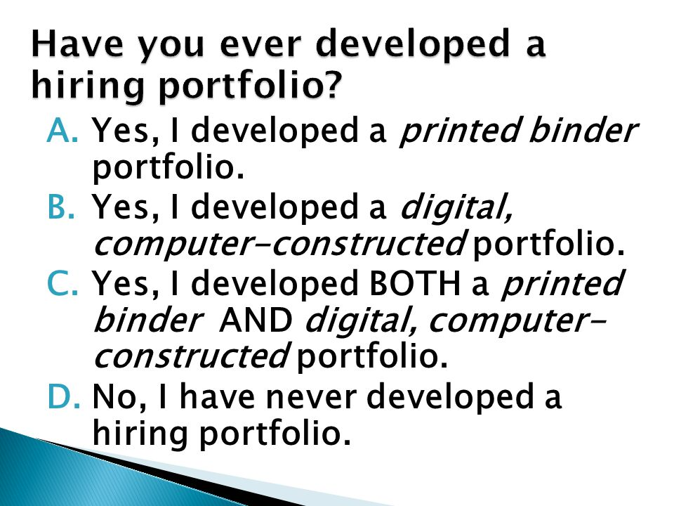 A.Yes, I developed a printed binder portfolio. B.Yes, I developed a digital, computer-constructed portfolio. C.Yes, I developed BOTH a printed binder